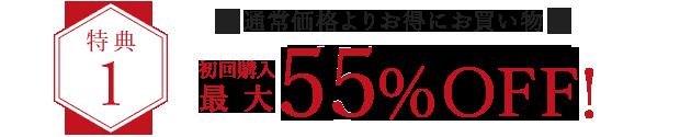 特典1.通常価格よりお得にお買い物、初回購入最大55%OFF!