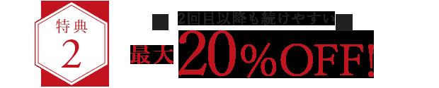 特典2.2回目以降も続けやすい 最大20%OFF!