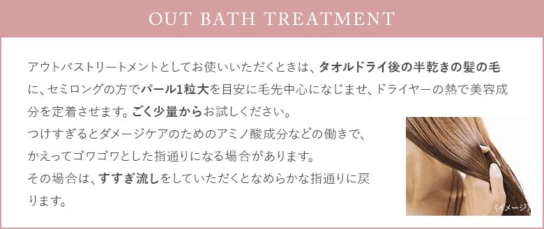 「Out bath Treatment」アウトバストリートメントとしてお使いいただくときは、タオルドライ後の半乾きの髪の毛に、セミロングの方でパール1粒大を目安に毛先中心になじませ、ドライヤーの熱で美容成分を定着させます。ごく少量からお試しください。つけすぎるとダメージケアのためのアミノ酸成分などの働きで、かえってゴワゴワとした指通りになる場合があります。その場合は、すすぎ流しをしていただくとなめらかな指通りに戻 ります。