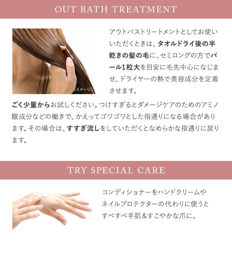 Out bath Treatment/アウトバストリートメントとしてお使いいただくときは、タオルドライ後の半乾きの髪の毛に、セミロングの方でパール1粒大を目安に毛先中心になじませ、ドライヤーの熱で美容成分を定着させます。ごく少量からお試しください。つけすぎるとダメージケアのためのアミノ酸成分などの働きで、かえってゴワゴワとした指通りになる場合があります。その場合は、すすぎ流しをしていただくとなめらかな指通りに戻ります。/TRY Special CARE/コンディショナーをハンドクリームやネイルプロテクターの代わりに使うとすべすべ手肌&すこやかな爪に。